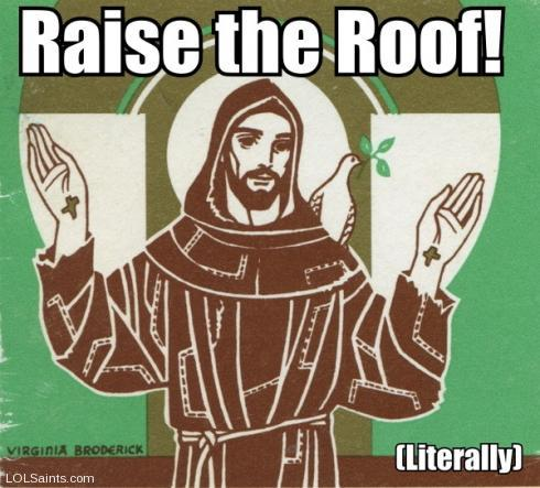 Raise the roof! Saint Francis of Assisi.