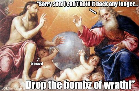 Sorry son, I can't hold this any longer.. drop the bombz of wrath!