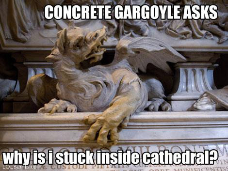 Concrete gargoyle asks, why is I stuck inside Cathedral?