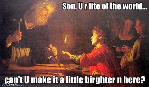Saint Joseph - son u r light of the world can u make it brighter in here?