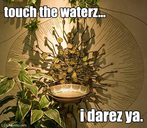 Touch the Waterz... I darez ya! Holy Water Font