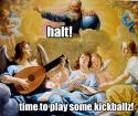 HALT! Time to play some kickballz - God and the Angels